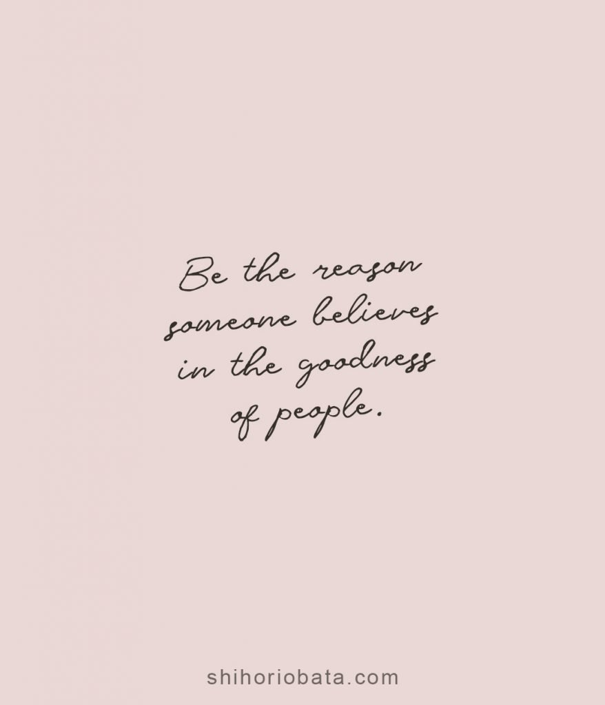 Be the reason someone believes in the goodness of people quotes