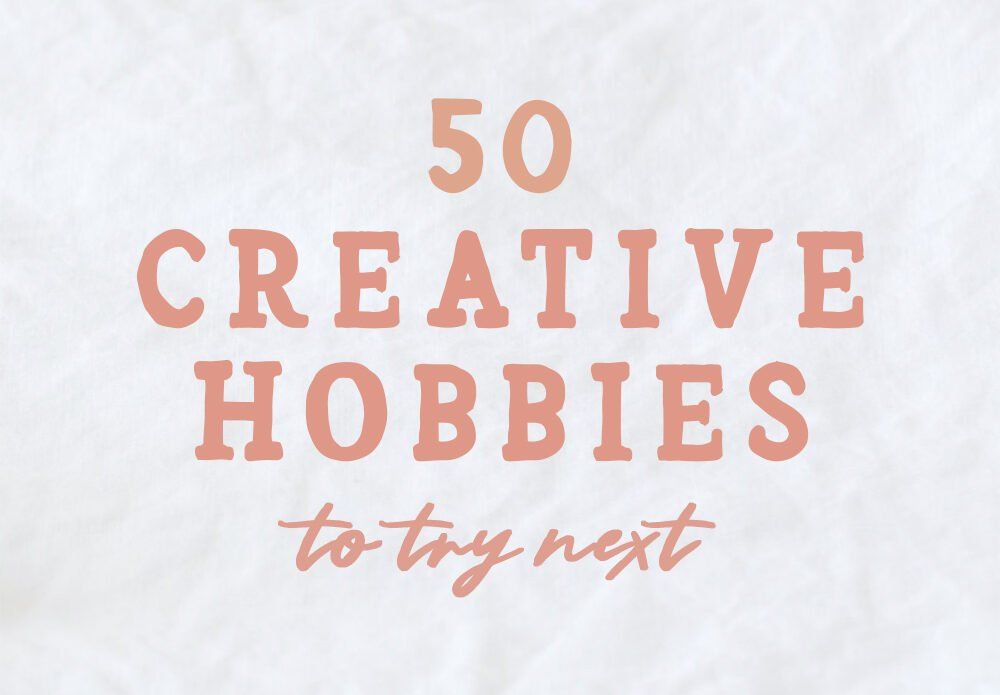 50 creative hobbies to try next