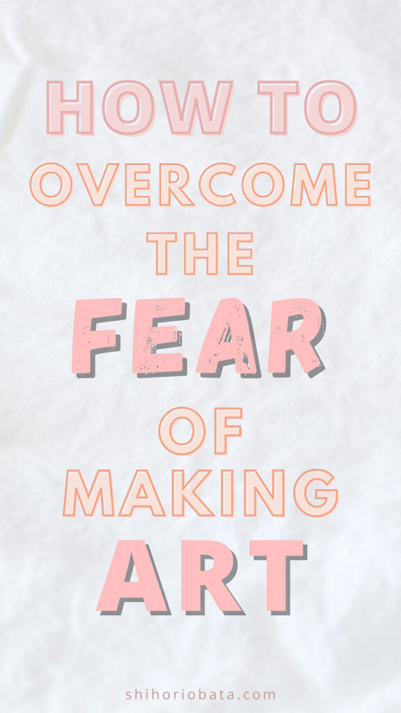 how to overcome the fear of making art